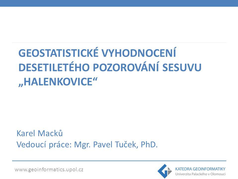 """www.geoinformatics.upol.cz GEOSTATISTICKÉ VYHODNOCENÍ DESETILETÉHO POZOROVÁNÍ SESUVU """"HALENKOVICE Karel Macků Vedoucí práce: Mgr."""