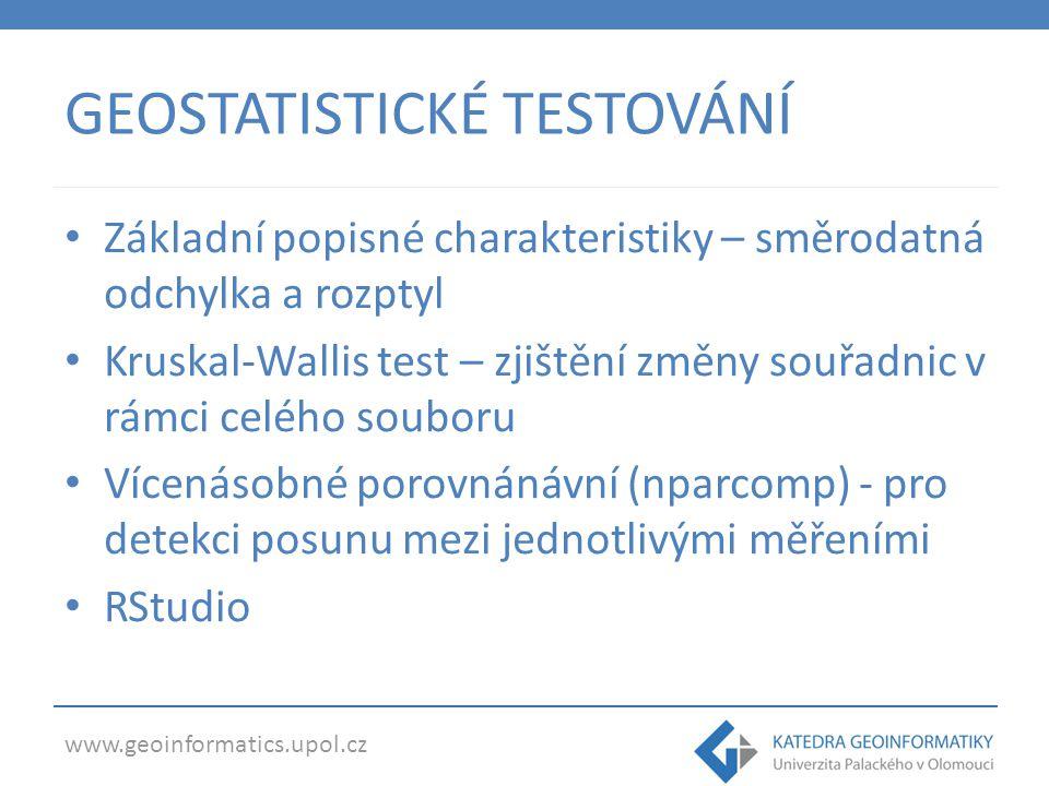 www.geoinformatics.upol.cz GEOSTATISTICKÉ TESTOVÁNÍ Základní popisné charakteristiky – směrodatná odchylka a rozptyl Kruskal-Wallis test – zjištění změny souřadnic v rámci celého souboru Vícenásobné porovnánávní (nparcomp) - pro detekci posunu mezi jednotlivými měřeními RStudio