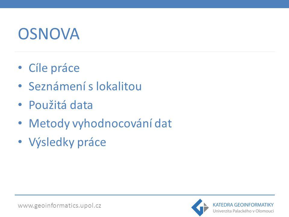 www.geoinformatics.upol.cz OSNOVA Cíle práce Seznámení s lokalitou Použitá data Metody vyhodnocování dat Výsledky práce