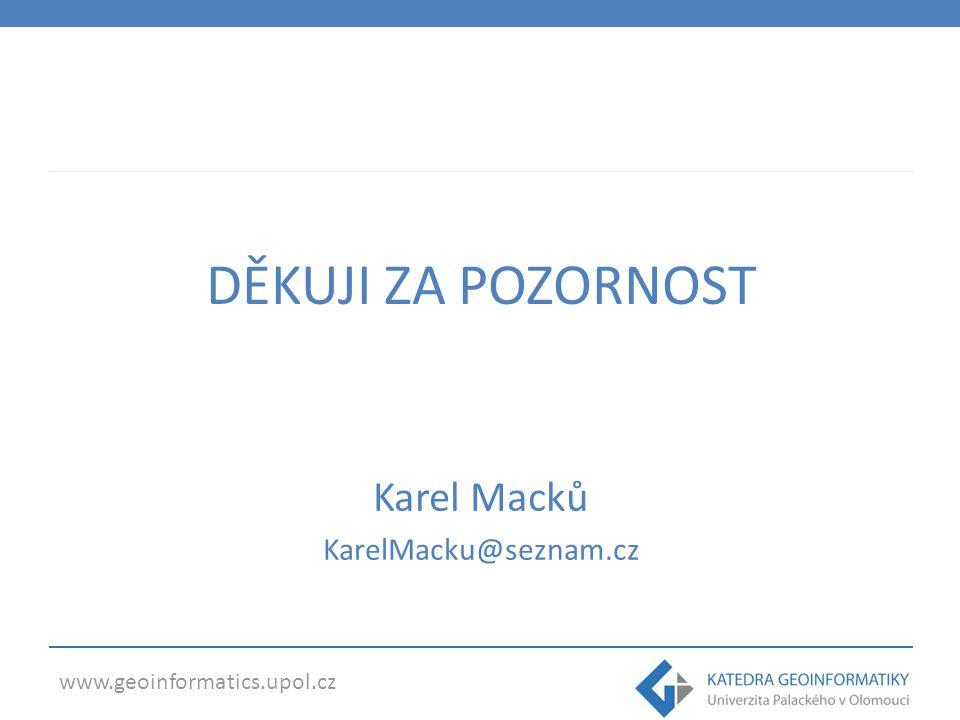 www.geoinformatics.upol.cz DĚKUJI ZA POZORNOST Karel Macků KarelMacku@seznam.cz