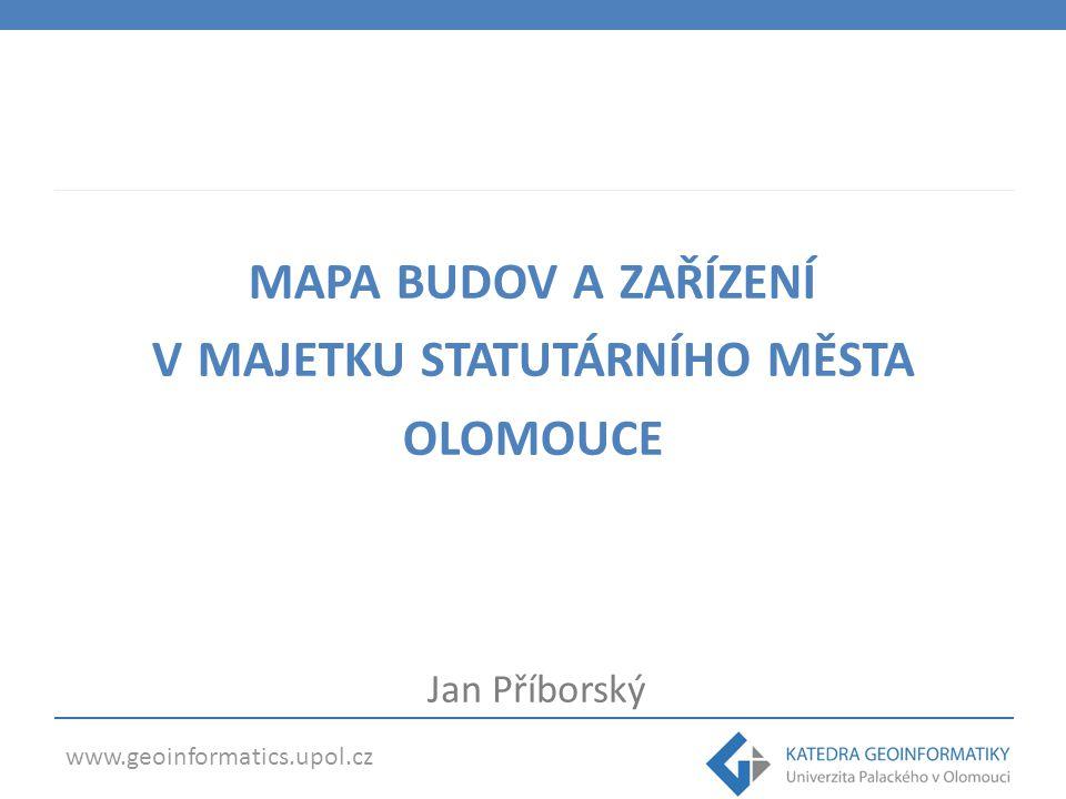 www.geoinformatics.upol.cz MAPA BUDOV A ZAŘÍZENÍ V MAJETKU STATUTÁRNÍHO MĚSTA OLOMOUCE Jan Příborský