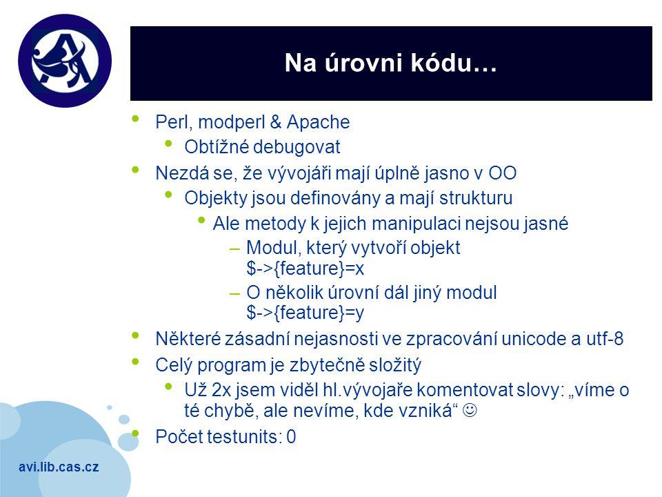 """avi.lib.cas.cz Company LOGO Na úrovni kódu… Perl, modperl & Apache Obtížné debugovat Nezdá se, že vývojáři mají úplně jasno v OO Objekty jsou definovány a mají strukturu Ale metody k jejich manipulaci nejsou jasné –Modul, který vytvoří objekt $->{feature}=x –O několik úrovní dál jiný modul $->{feature}=y Některé zásadní nejasnosti ve zpracování unicode a utf-8 Celý program je zbytečně složitý Už 2x jsem viděl hl.vývojaře komentovat slovy: """"víme o té chybě, ale nevíme, kde vzniká Počet testunits: 0"""