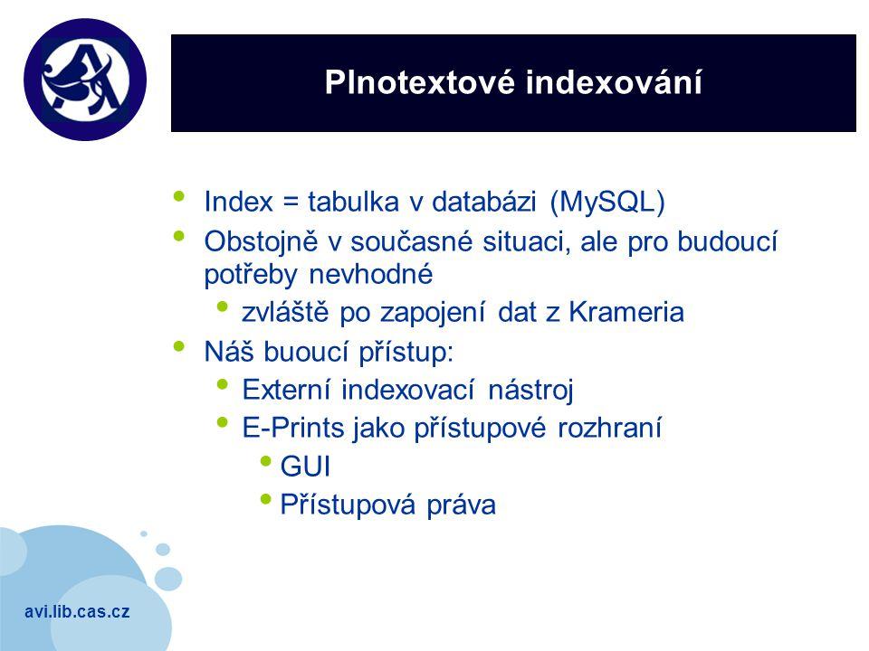 avi.lib.cas.cz Company LOGO Plnotextové indexování Index = tabulka v databázi (MySQL) Obstojně v současné situaci, ale pro budoucí potřeby nevhodné zvláště po zapojení dat z Krameria Náš buoucí přístup: Externí indexovací nástroj E-Prints jako přístupové rozhraní GUI Přístupová práva