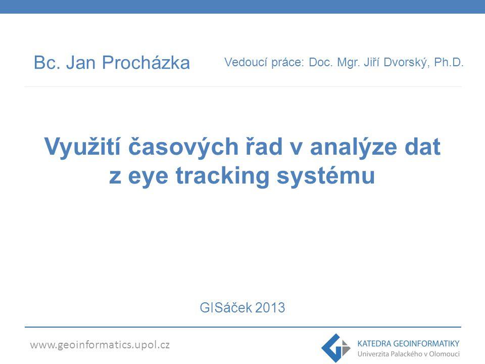 www.geoinformatics.upol.cz Bc. Jan Procházka Vedoucí práce: Doc. Mgr. Jiří Dvorský, Ph.D. Využití časových řad v analýze dat z eye tracking systému GI