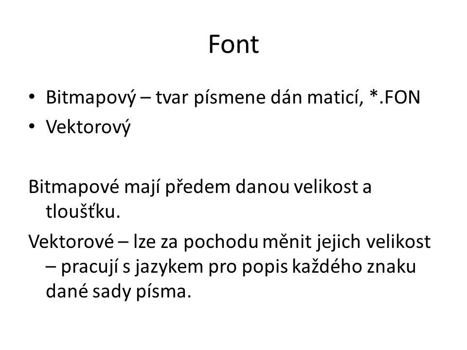 Font Bitmapový – tvar písmene dán maticí, *.FON Vektorový Bitmapové mají předem danou velikost a tloušťku. Vektorové – lze za pochodu měnit jejich vel