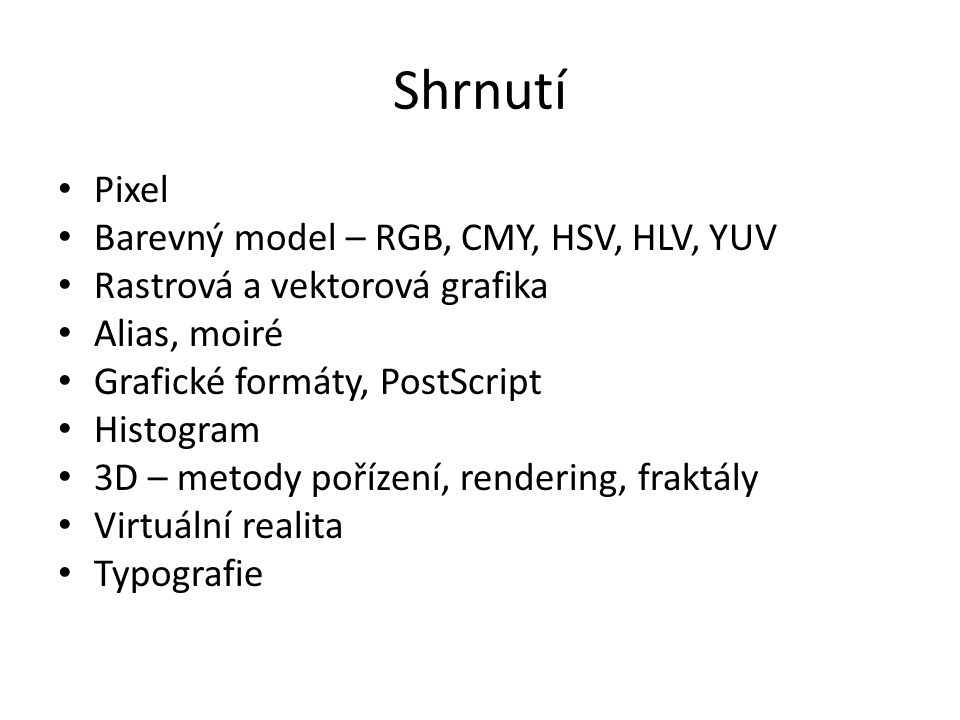 Shrnutí Pixel Barevný model – RGB, CMY, HSV, HLV, YUV Rastrová a vektorová grafika Alias, moiré Grafické formáty, PostScript Histogram 3D – metody poř