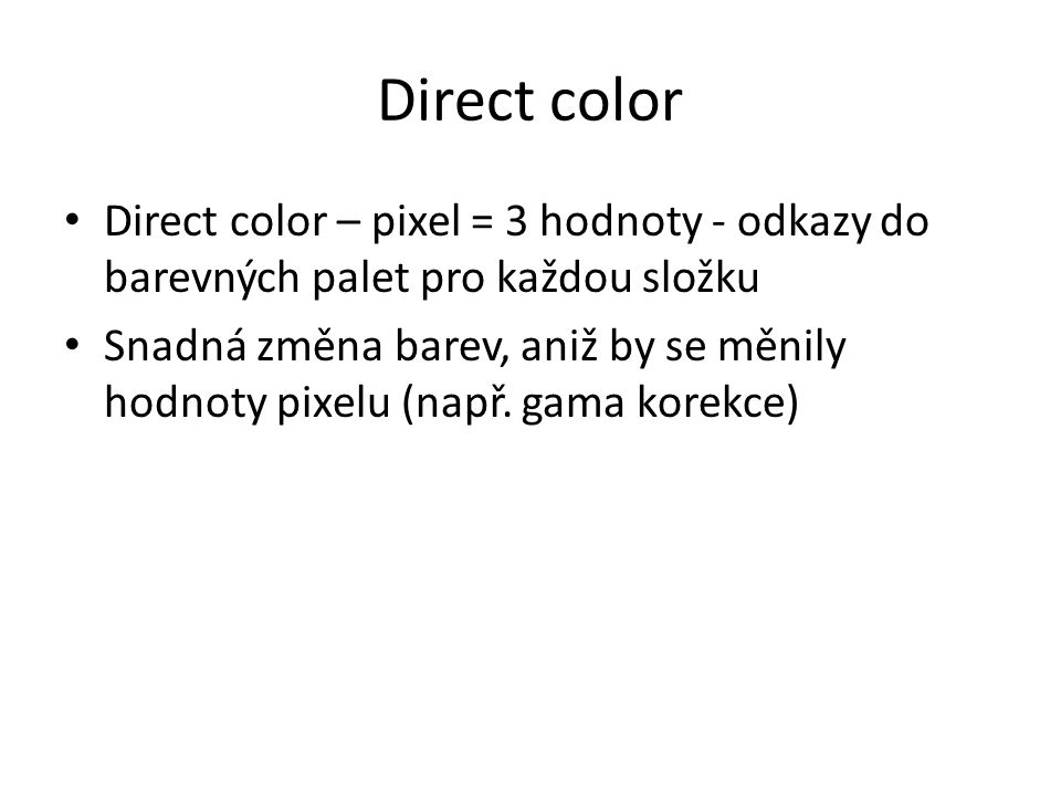 Direct color Direct color – pixel = 3 hodnoty - odkazy do barevných palet pro každou složku Snadná změna barev, aniž by se měnily hodnoty pixelu (např