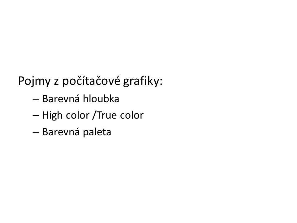 Pojmy z počítačové grafiky: – Barevná hloubka – High color /True color – Barevná paleta