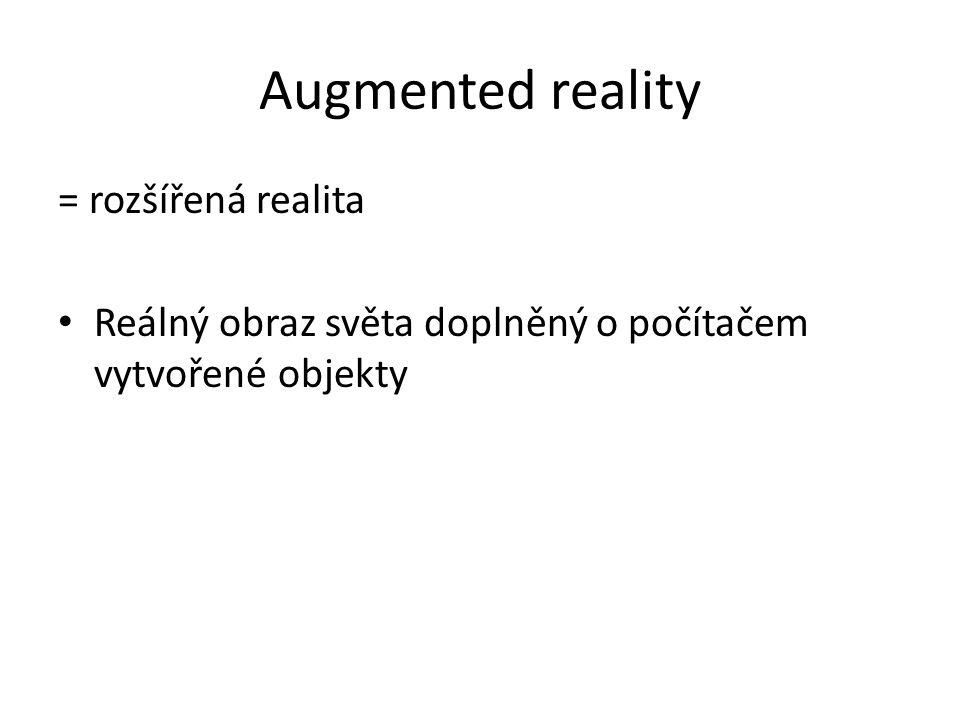 Augmented reality = rozšířená realita Reálný obraz světa doplněný o počítačem vytvořené objekty