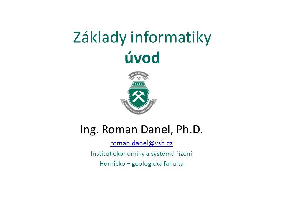 Základy informatiky úvod Ing. Roman Danel, Ph.D. roman.danel@vsb.cz Institut ekonomiky a systémů řízení Hornicko – geologická fakulta