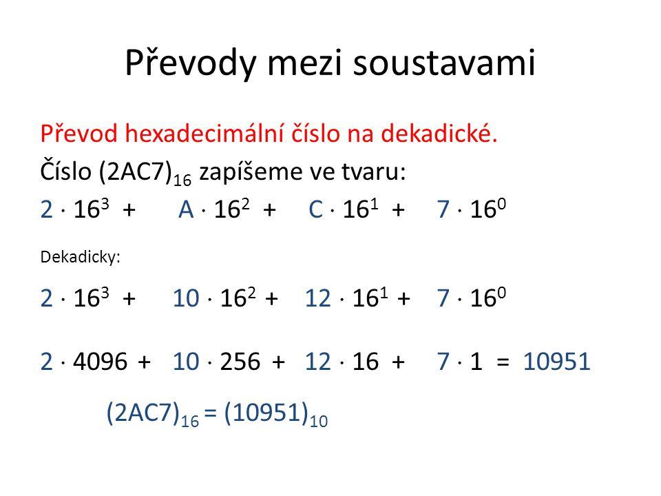Převody mezi soustavami Převod hexadecimální číslo na dekadické. Číslo (2AC7) 16 zapíšeme ve tvaru: 2  16 3 + A  16 2 + C  16 1 + 7  16 0 Dekadick