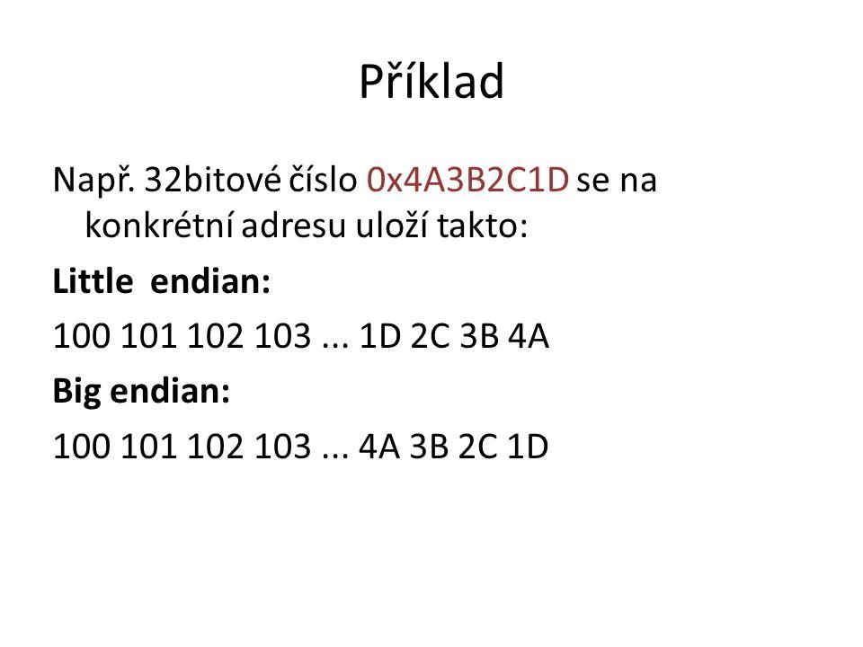 Příklad Např. 32bitové číslo 0x4A3B2C1D se na konkrétní adresu uloží takto: Little endian: 100 101 102 103... 1D 2C 3B 4A Big endian: 100 101 102 103.