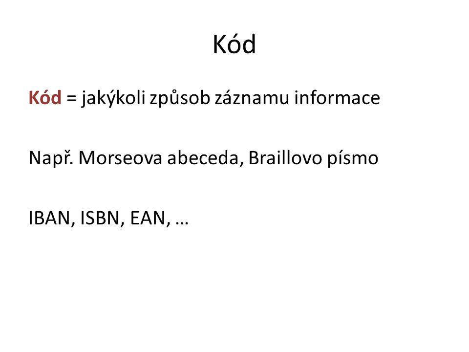 Kód Kód = jakýkoli způsob záznamu informace Např. Morseova abeceda, Braillovo písmo IBAN, ISBN, EAN, …