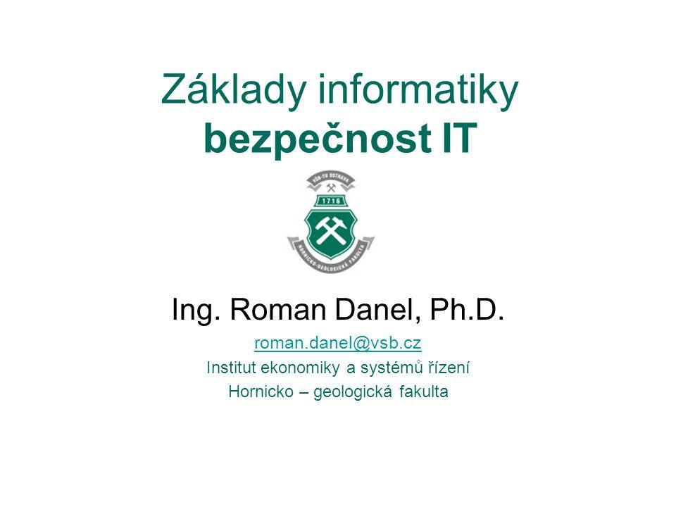 Základy informatiky bezpečnost IT Ing. Roman Danel, Ph.D. roman.danel@vsb.cz Institut ekonomiky a systémů řízení Hornicko – geologická fakulta