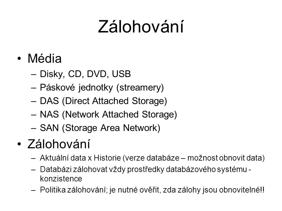 Zálohování Média –Disky, CD, DVD, USB –Páskové jednotky (streamery) –DAS (Direct Attached Storage) –NAS (Network Attached Storage) –SAN (Storage Area