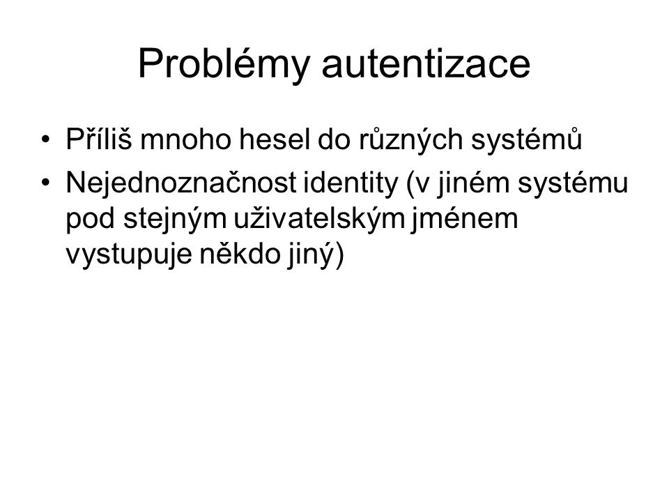 Problémy autentizace Příliš mnoho hesel do různých systémů Nejednoznačnost identity (v jiném systému pod stejným uživatelským jménem vystupuje někdo j