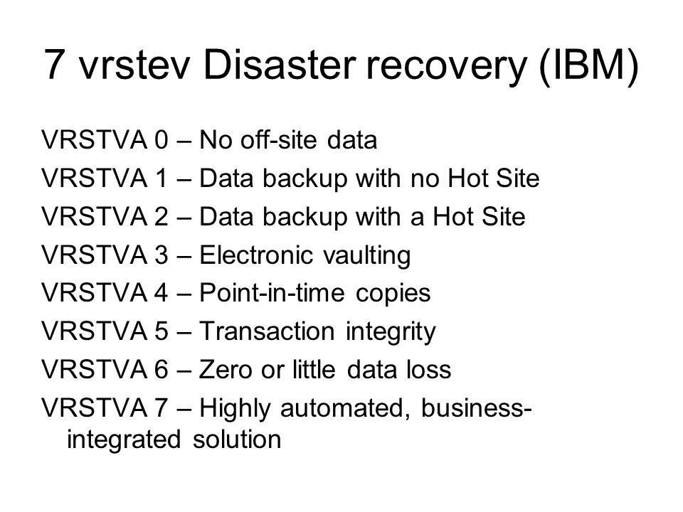 7 vrstev Disaster recovery (IBM) VRSTVA 0 – No off-site data VRSTVA 1 – Data backup with no Hot Site VRSTVA 2 – Data backup with a Hot Site VRSTVA 3 –