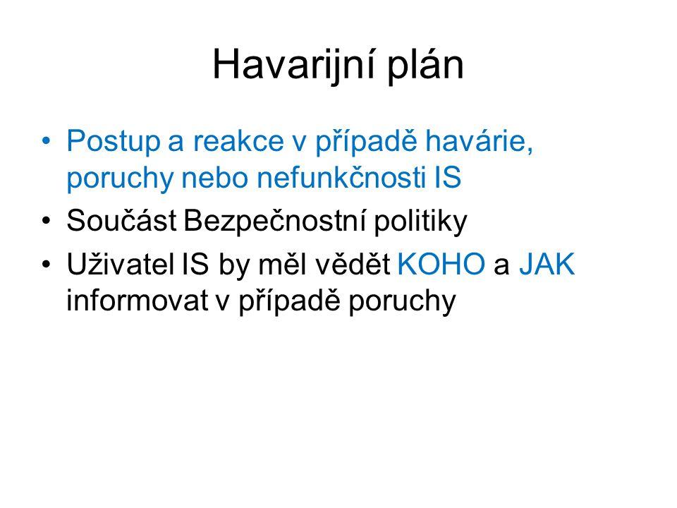 Havarijní plán Postup a reakce v případě havárie, poruchy nebo nefunkčnosti IS Součást Bezpečnostní politiky Uživatel IS by měl vědět KOHO a JAK infor