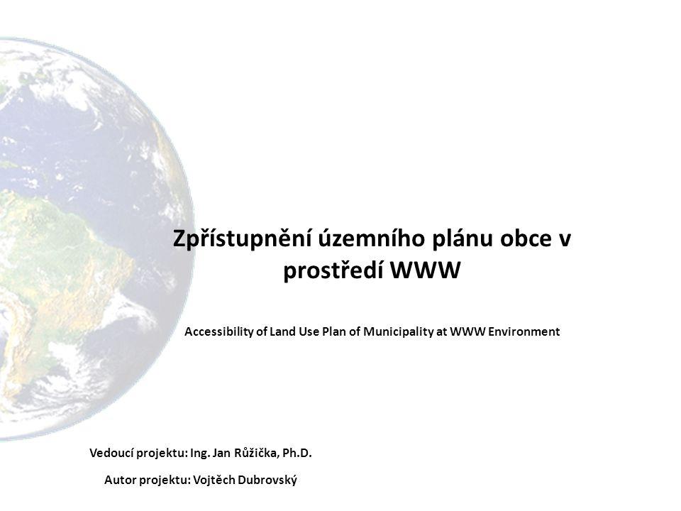Zpřístupnění územního plánu obce v prostředí WWW Accessibility of Land Use Plan of Municipality at WWW Environment Vedoucí projektu: Ing.