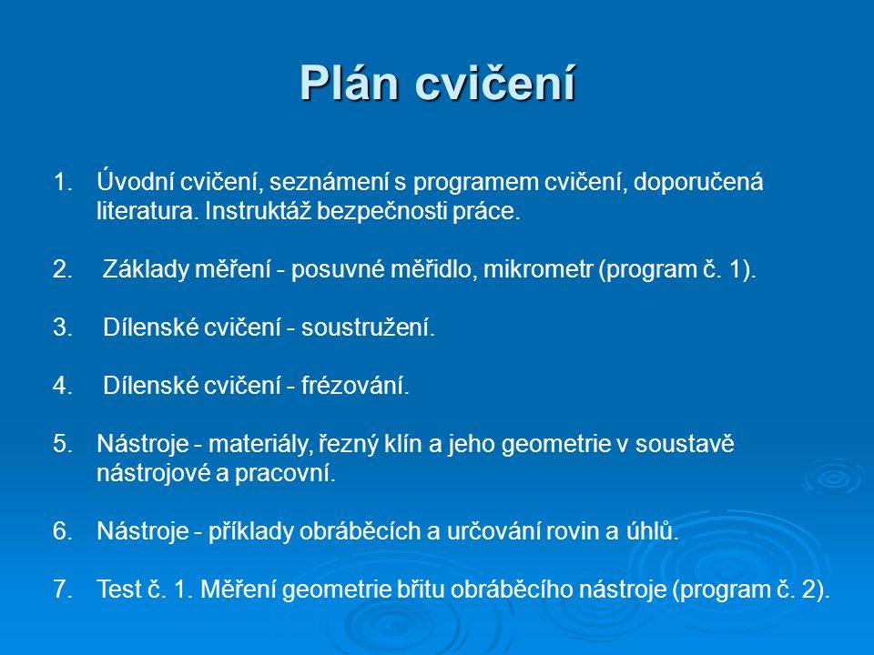 Plán cvičení 1.Úvodní cvičení, seznámení s programem cvičení, doporučená literatura. Instruktáž bezpečnosti práce. 2. Základy měření - posuvné měřidlo