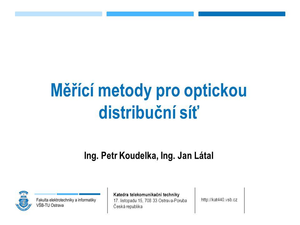 Měřící metody pro optickou distribuční síť Ing. Petr Koudelka, Ing. Jan Látal Katedra telekomunikační techniky 17. listopadu 15, 708 33 Ostrava-Poruba