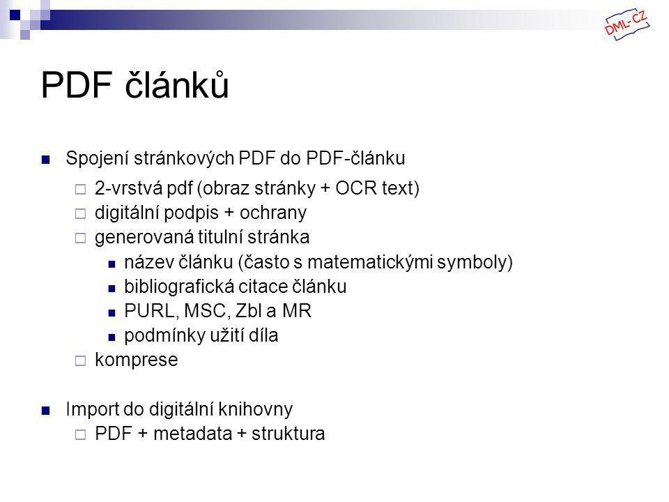 PDF článků Spojení stránkových PDF do PDF-článku  2-vrstvá pdf (obraz stránky + OCR text)  digitální podpis + ochrany  generovaná titulní stránka název článku (často s matematickými symboly) bibliografická citace článku PURL, MSC, Zbl a MR podmínky užití díla  komprese Import do digitální knihovny  PDF + metadata + struktura