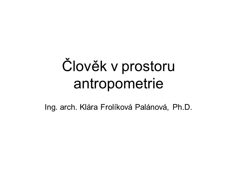 Člověk v prostoru antropometrie Ing. arch. Klára Frolíková Palánová, Ph.D.