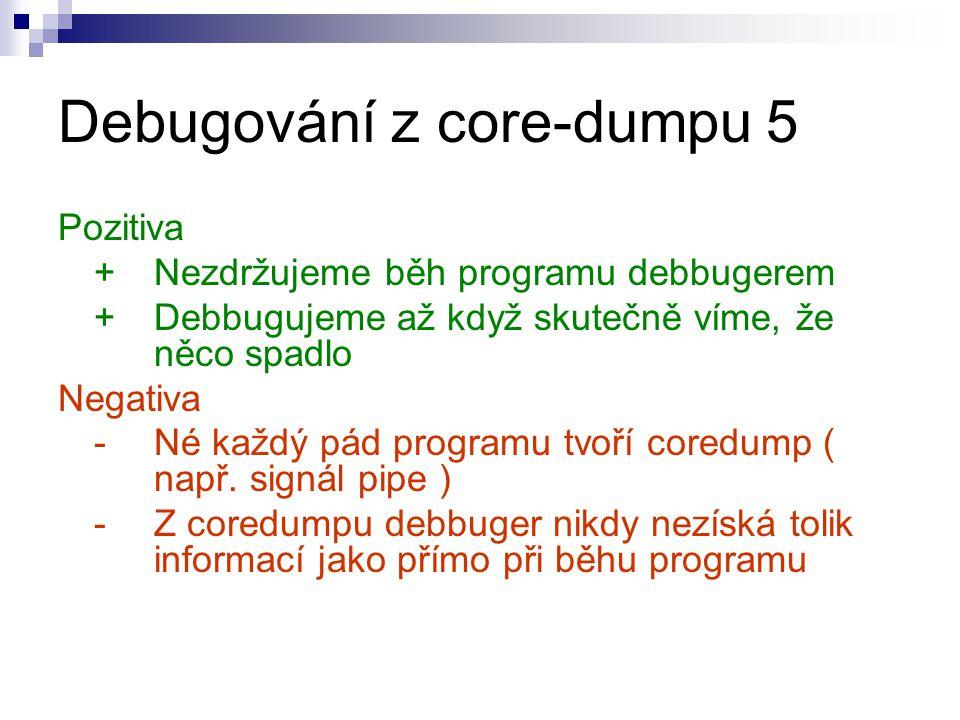 Debugování z core-dumpu 5 Pozitiva + Nezdržujeme běh programu debbugerem +Debbugujeme až když skutečně víme, že něco spadlo Negativa - Né každý pád programu tvoří coredump ( např.