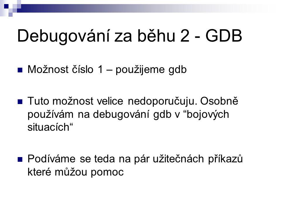 Debugování za běhu 2 - GDB Možnost číslo 1 – použijeme gdb Tuto možnost velice nedoporučuju.