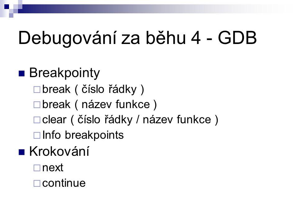 Debugování za běhu 4 - GDB Breakpointy  break ( číslo řádky )  break ( název funkce )  clear ( číslo řádky / název funkce )  Info breakpoints Krokování  next  continue
