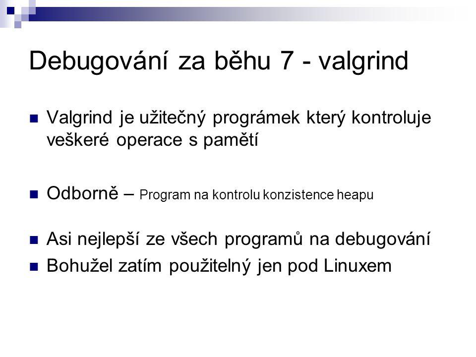 Debugování za běhu 7 - valgrind Valgrind je užitečný prográmek který kontroluje veškeré operace s pamětí Odborně – Program na kontrolu konzistence heapu Asi nejlepší ze všech programů na debugování Bohužel zatím použitelný jen pod Linuxem