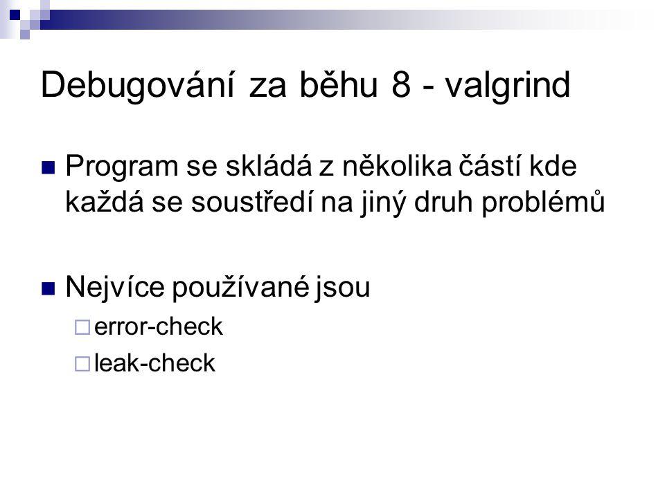 Debugování za běhu 8 - valgrind Program se skládá z několika částí kde každá se soustředí na jiný druh problémů Nejvíce používané jsou  error-check  leak-check