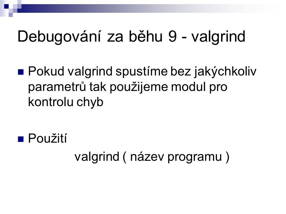 Debugování za běhu 9 - valgrind Pokud valgrind spustíme bez jakýchkoliv parametrů tak použijeme modul pro kontrolu chyb Použití valgrind ( název programu )