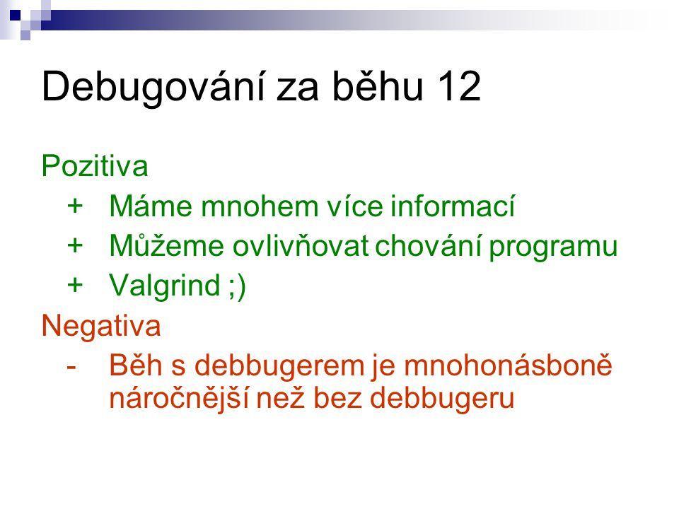 Debugování za běhu 12 Pozitiva + Máme mnohem více informací +Můžeme ovlivňovat chování programu +Valgrind ;) Negativa - Běh s debbugerem je mnohonásboně náročnější než bez debbugeru