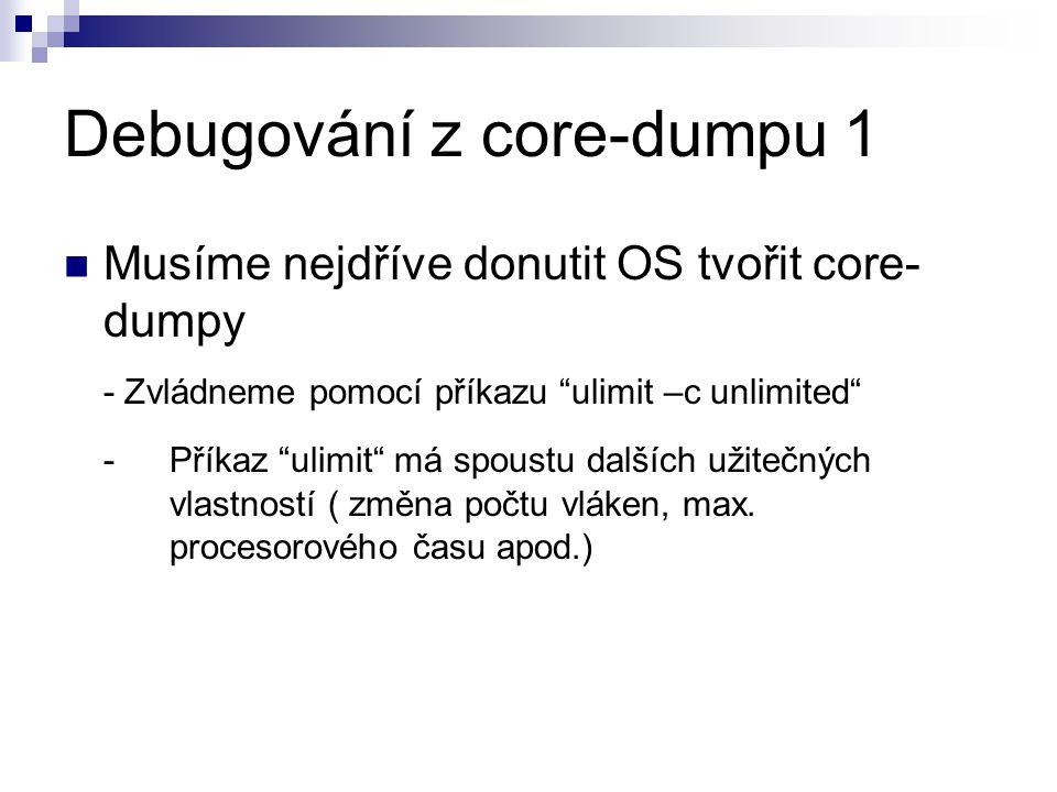 Debugování z core-dumpu 1 Musíme nejdříve donutit OS tvořit core- dumpy - Zvládneme pomocí příkazu ulimit –c unlimited - Příkaz ulimit má spoustu dalších užitečných vlastností ( změna počtu vláken, max.