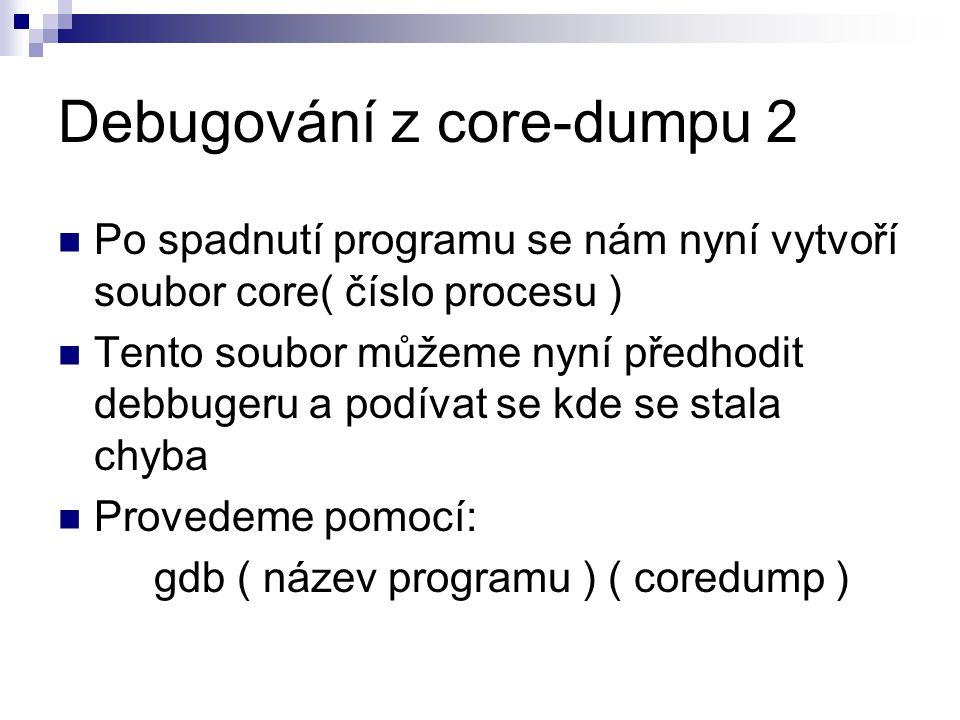 Debugování z core-dumpu 2 Po spadnutí programu se nám nyní vytvoří soubor core( číslo procesu ) Tento soubor můžeme nyní předhodit debbugeru a podívat se kde se stala chyba Provedeme pomocí: gdb ( název programu ) ( coredump )