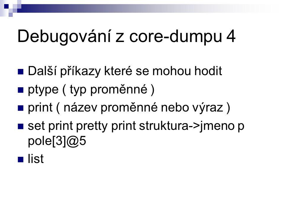 Debugování z core-dumpu 4 Další příkazy které se mohou hodit ptype ( typ proměnné ) print ( název proměnné nebo výraz ) set print pretty print struktura->jmeno p pole[3]@5 list