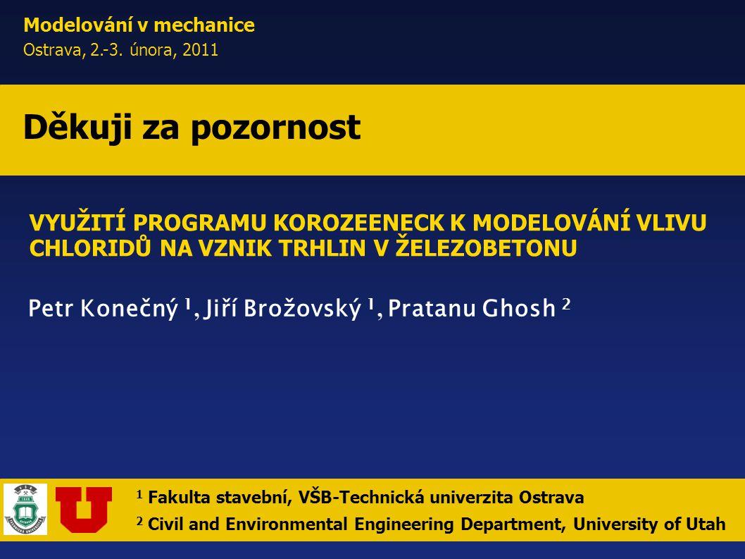 Petr Konečný 1, Jiří Brožovský 1, Pratanu Ghosh 2 Děkuji za pozornost Modelování v mechanice Ostrava, 2.-3. února, 2011 VYUŽITÍ PROGRAMU KOROZEENECK K