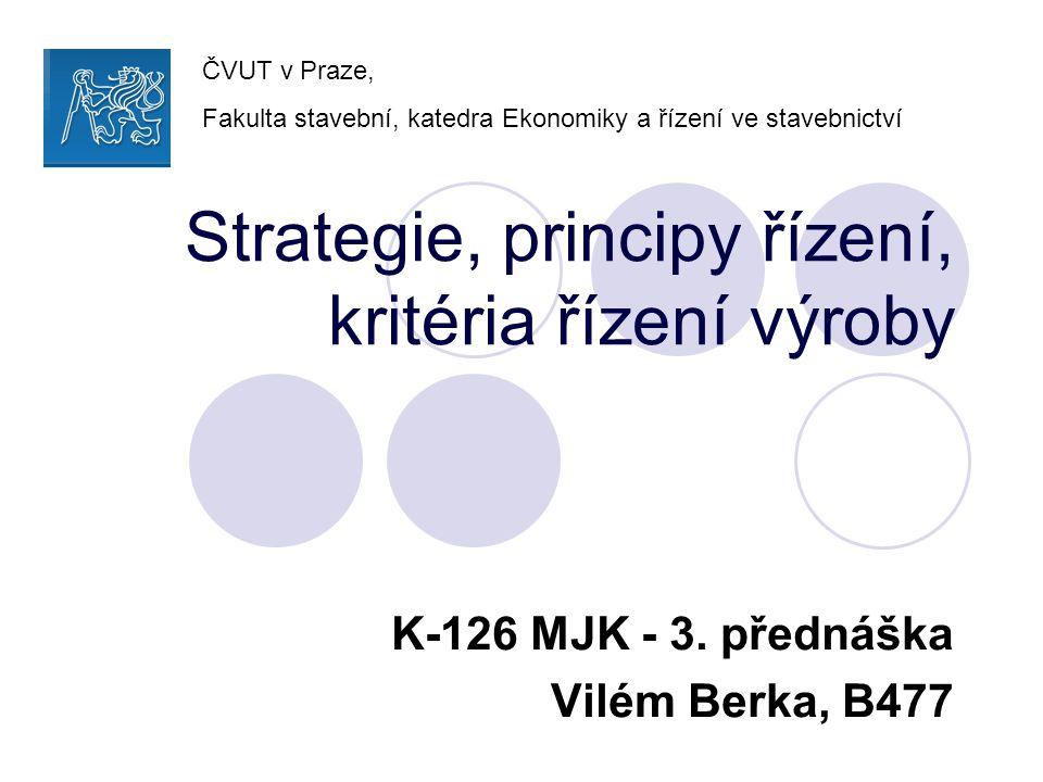 Strategie, principy řízení, kritéria řízení výroby K-126 MJK - 3. přednáška Vilém Berka, B477 ČVUT v Praze, Fakulta stavební, katedra Ekonomiky a říze