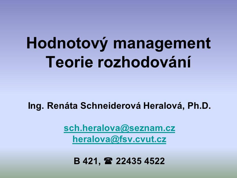 Hodnotový management Teorie rozhodování Ing. Renáta Schneiderová Heralová, Ph.D. sch.heralova@seznam.cz heralova@fsv.cvut.cz B 421,  22435 4522