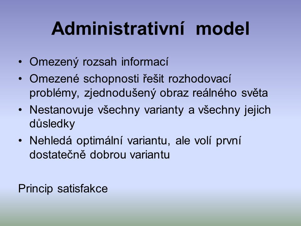 Administrativní model Omezený rozsah informací Omezené schopnosti řešit rozhodovací problémy, zjednodušený obraz reálného světa Nestanovuje všechny va