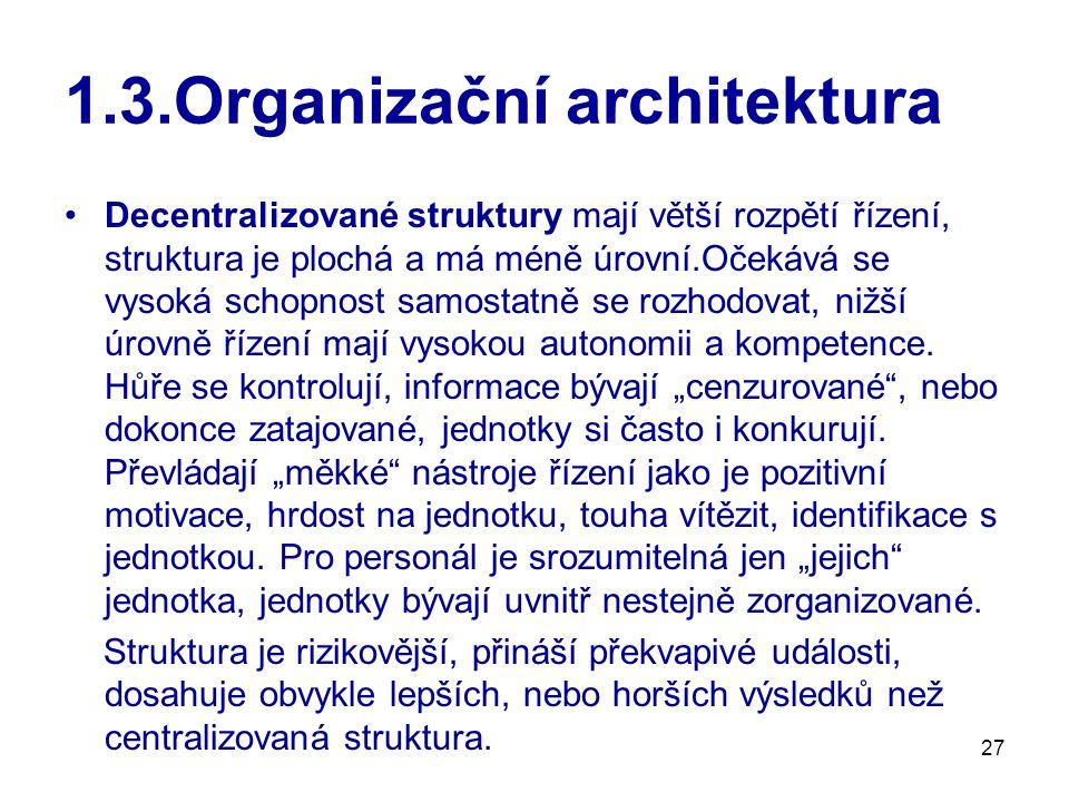 27 1.3.Organizační architektura Decentralizované struktury mají větší rozpětí řízení, struktura je plochá a má méně úrovní.Očekává se vysoká schopnost samostatně se rozhodovat, nižší úrovně řízení mají vysokou autonomii a kompetence.