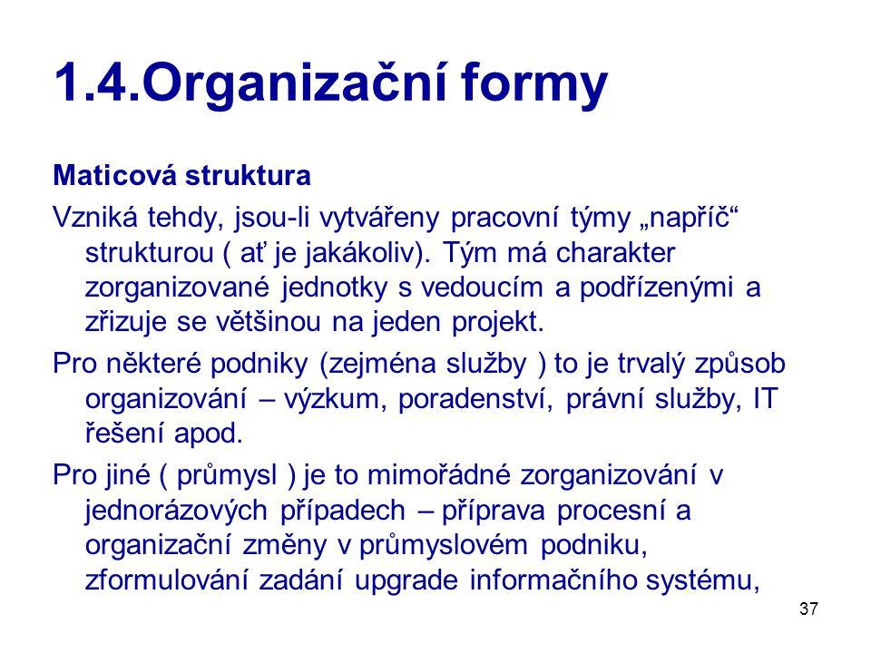 """37 1.4.Organizační formy Maticová struktura Vzniká tehdy, jsou-li vytvářeny pracovní týmy """"napříč strukturou ( ať je jakákoliv)."""