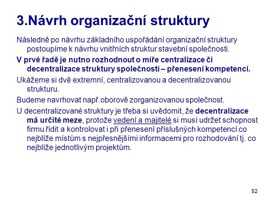 52 3.Návrh organizační struktury Následně po návrhu základního uspořádání organizační struktury postoupíme k návrhu vnitřních struktur stavební společnosti.