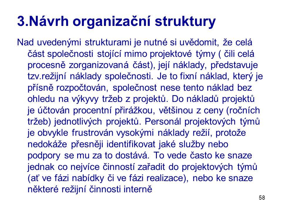 58 3.Návrh organizační struktury Nad uvedenými strukturami je nutné si uvědomit, že celá část společnosti stojící mimo projektové týmy ( čili celá procesně zorganizovaná část), její náklady, představuje tzv.režijní náklady společnosti.