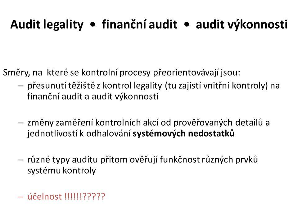 Audit legality finanční audit audit výkonnosti Směry, na které se kontrolní procesy přeorientovávají jsou: – přesunutí těžiště z kontrol legality (tu zajistí vnitřní kontroly) na finanční audit a audit výkonnosti – změny zaměření kontrolních akcí od prověřovaných detailů a jednotlivostí k odhalování systémových nedostatků – různé typy auditu přitom ověřují funkčnost různých prvků systému kontroly – účelnost !!!!!!?????