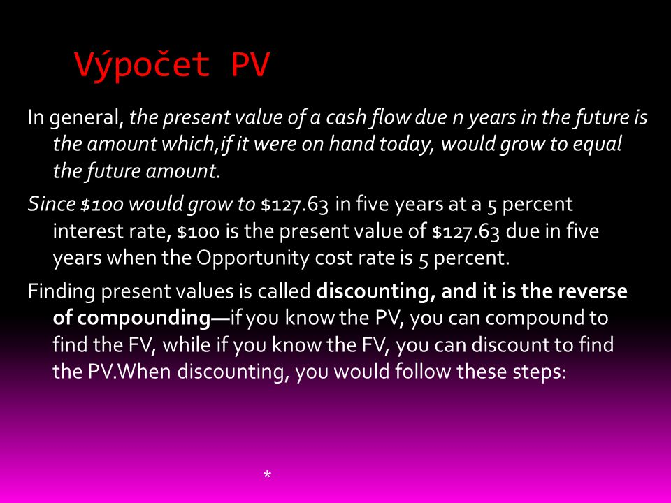Výpočet PV In general, the present value of a cash flow due n years in the future is the amount which,if it were on hand today, would grow to equal th