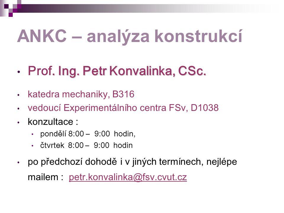 ANKC – analýza konstrukcí. Ing. Petr Konvalinka, CSc. Prof. Ing. Petr Konvalinka, CSc. katedra mechaniky, B316 vedoucí Experimentálního centra FSv, D1