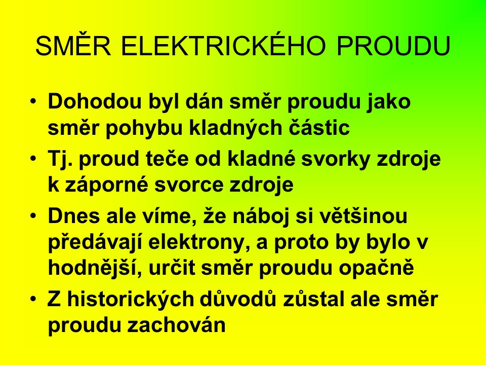 SMĚR ELEKTRICKÉHO PROUDU Dohodou byl dán směr proudu jako směr pohybu kladných částic Tj. proud teče od kladné svorky zdroje k záporné svorce zdroje D