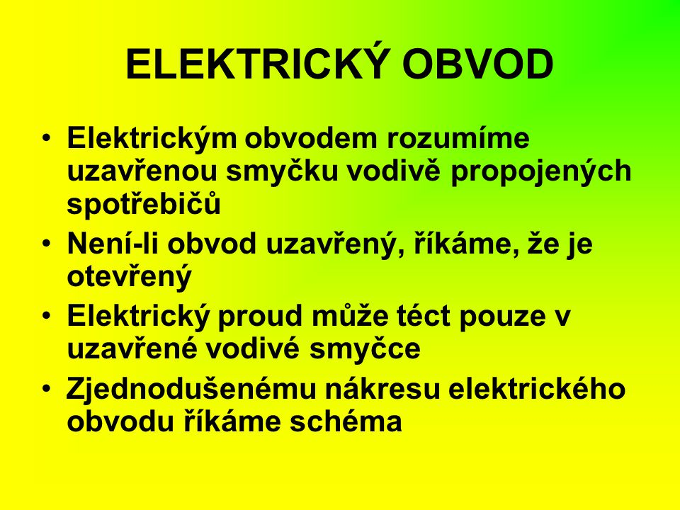 ELEKTRICKÝ OBVOD Elektrickým obvodem rozumíme uzavřenou smyčku vodivě propojených spotřebičů Není-li obvod uzavřený, říkáme, že je otevřený Elektrický